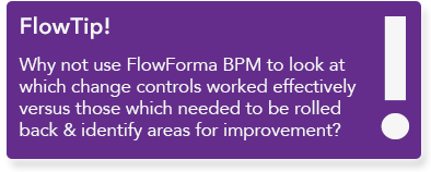 Use FlowForma BPM to look at which change controls worked effectively versus those which needed to be rolled back and identify areas for improvement